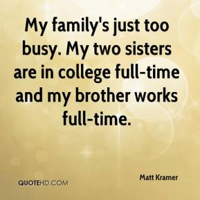 My family's just too busy. My two sisters are in college full-time and my brother works full-time.