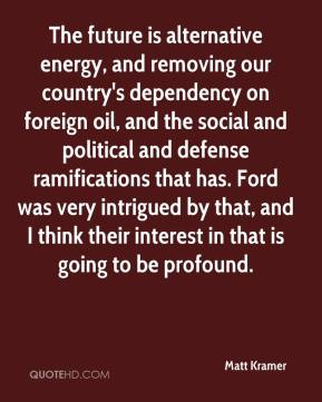 Matt Kramer  - The future is alternative energy, and removing our country's dependency on foreign oil, and the social and political and defense ramifications that has. Ford was very intrigued by that, and I think their interest in that is going to be profound.
