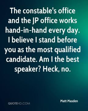 Matt Masden  - The constable's office and the JP office works hand-in-hand every day. I believe I stand before you as the most qualified candidate. Am I the best speaker? Heck, no.
