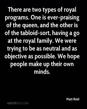 Matt Reid  - There are two types of royal programs. One is ever-praising of the queen, and the other is of the tabloid-sort, having a go at the royal family. We were trying to be as neutral and as objective as possible. We hope people make up their own minds.