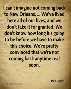 Matt Ridley  - I can't imagine not coming back to New Orleans, ... We've lived here all of our lives, and we don't take it for granted. We don't know how long it's going to be before we have to make this choice. We're pretty convinced that we're not coming back anytime real soon.