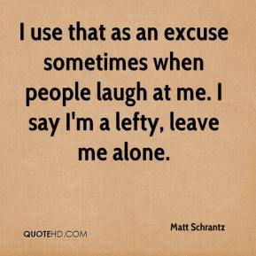 Matt Schrantz  - I use that as an excuse sometimes when people laugh at me. I say I'm a lefty, leave me alone.