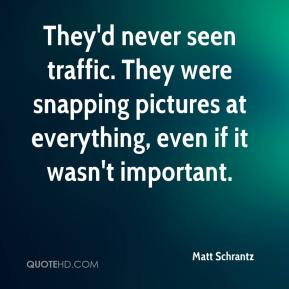 Matt Schrantz  - They'd never seen traffic. They were snapping pictures at everything, even if it wasn't important.