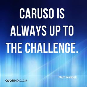 Matt Waddell  - Caruso is always up to the challenge.