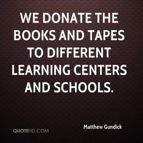 Matthew Gundick  - We donate the books and tapes to different learning centers and schools.