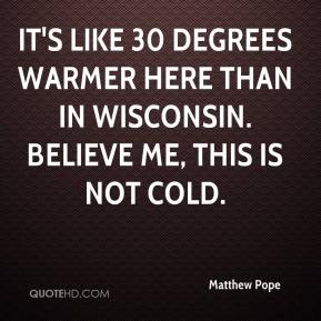 Matthew Pope  - It's like 30 degrees warmer here than in Wisconsin. Believe me, this is not cold.