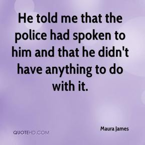 He told me that the police had spoken to him and that he didn't have anything to do with it.
