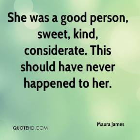 Maura James  - She was a good person, sweet, kind, considerate. This should have never happened to her.