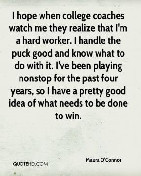 Maura O'Connor  - I hope when college coaches watch me they realize that I'm a hard worker. I handle the puck good and know what to do with it. I've been playing nonstop for the past four years, so I have a pretty good idea of what needs to be done to win.