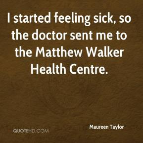 Maureen Taylor  - I started feeling sick, so the doctor sent me to the Matthew Walker Health Centre.