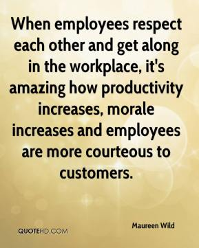 Maureen Wild  - When employees respect each other and get along in the workplace, it's amazing how productivity increases, morale increases and employees are more courteous to customers.