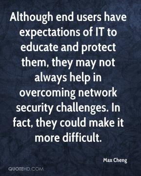 Max Cheng  - Although end users have expectations of IT to educate and protect them, they may not always help in overcoming network security challenges. In fact, they could make it more difficult.