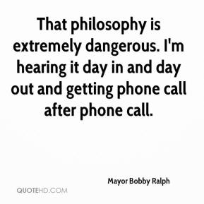Mayor Bobby Ralph  - That philosophy is extremely dangerous. I'm hearing it day in and day out and getting phone call after phone call.