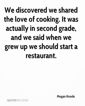 Megan Knode  - We discovered we shared the love of cooking. It was actually in second grade, and we said when we grew up we should start a restaurant.