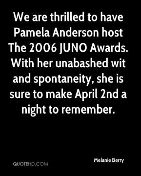 Melanie Berry  - We are thrilled to have Pamela Anderson host The 2006 JUNO Awards. With her unabashed wit and spontaneity, she is sure to make April 2nd a night to remember.