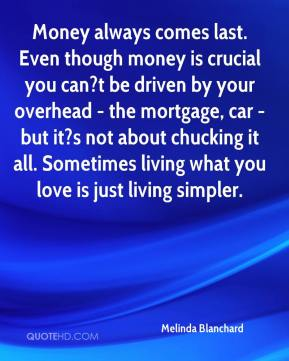 Melinda Blanchard  - Money always comes last. Even though money is crucial you can?t be driven by your overhead - the mortgage, car - but it?s not about chucking it all. Sometimes living what you love is just living simpler.