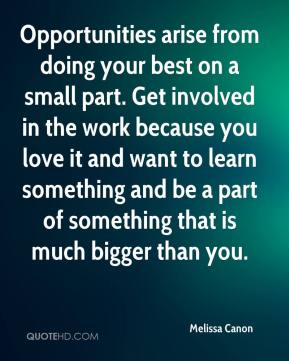 Melissa Canon  - Opportunities arise from doing your best on a small part. Get involved in the work because you love it and want to learn something and be a part of something that is much bigger than you.