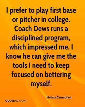 Melissa Carmichael  - I prefer to play first base or pitcher in college. Coach Dews runs a disciplined program, which impressed me. I know he can give me the tools I need to keep focused on bettering myself.