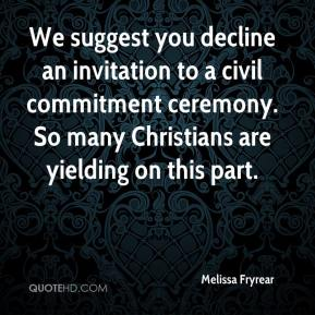 Melissa Fryrear  - We suggest you decline an invitation to a civil commitment ceremony. So many Christians are yielding on this part.