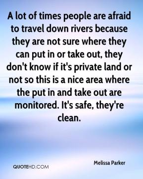 Melissa Parker  - A lot of times people are afraid to travel down rivers because they are not sure where they can put in or take out, they don't know if it's private land or not so this is a nice area where the put in and take out are monitored. It's safe, they're clean.