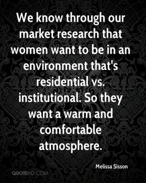 Melissa Sisson  - We know through our market research that women want to be in an environment that's residential vs. institutional. So they want a warm and comfortable atmosphere.