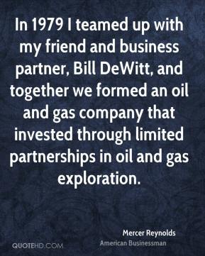 Mercer Reynolds - In 1979 I teamed up with my friend and business partner, Bill DeWitt, and together we formed an oil and gas company that invested through limited partnerships in oil and gas exploration.