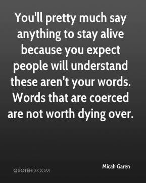 Micah Garen  - You'll pretty much say anything to stay alive because you expect people will understand these aren't your words. Words that are coerced are not worth dying over.