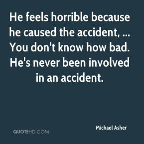 Michael Asher  - He feels horrible because he caused the accident, ... You don't know how bad. He's never been involved in an accident.