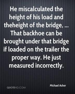 Michael Asher  - He miscalculated the height of his load and theheight of the bridge, ... That backhoe can be brought under that bridge if loaded on the trailer the proper way. He just measured incorrectly.