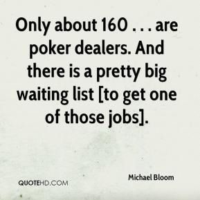 Michael Bloom  - Only about 160 . . . are poker dealers. And there is a pretty big waiting list [to get one of those jobs].