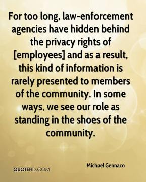 Michael Gennaco  - For too long, law-enforcement agencies have hidden behind the privacy rights of [employees] and as a result, this kind of information is rarely presented to members of the community. In some ways, we see our role as standing in the shoes of the community.