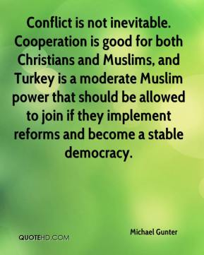Michael Gunter  - Conflict is not inevitable. Cooperation is good for both Christians and Muslims, and Turkey is a moderate Muslim power that should be allowed to join if they implement reforms and become a stable democracy.