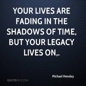 Michael Hensley  - Your lives are fading in the shadows of time, but your legacy lives on.