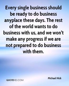 Michael Hick  - Every single business should be ready to do business anyplace these days. The rest of the world wants to do business with us, and we won't make any progress if we are not prepared to do business with them.