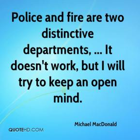 Michael MacDonald  - Police and fire are two distinctive departments, ... It doesn't work, but I will try to keep an open mind.