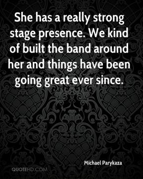 Michael Parykaza  - She has a really strong stage presence. We kind of built the band around her and things have been going great ever since.