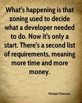 Michael Peterson  - What's happening is that zoning used to decide what a developer needed to do. Now it's only a start. There's a second list of requirements, meaning more time and more money.