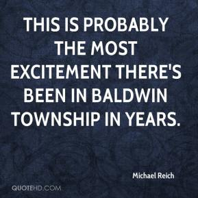 Michael Reich  - This is probably the most excitement there's been in Baldwin Township in years.