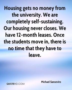 Michael Sanseviro  - Housing gets no money from the university. We are completely self-sustaining. Our housing never closes. We have 12-month leases. Once the students move in, there is no time that they have to leave.