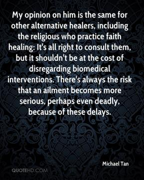 Michael Tan  - My opinion on him is the same for other alternative healers, including the religious who practice faith healing: It's all right to consult them, but it shouldn't be at the cost of disregarding biomedical interventions. There's always the risk that an ailment becomes more serious, perhaps even deadly, because of these delays.