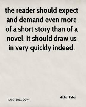 Michel Faber  - the reader should expect and demand even more of a short story than of a novel. It should draw us in very quickly indeed.