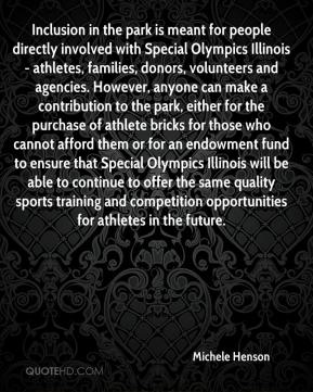Michele Henson  - Inclusion in the park is meant for people directly involved with Special Olympics Illinois - athletes, families, donors, volunteers and agencies. However, anyone can make a contribution to the park, either for the purchase of athlete bricks for those who cannot afford them or for an endowment fund to ensure that Special Olympics Illinois will be able to continue to offer the same quality sports training and competition opportunities for athletes in the future.