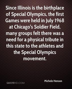 Since Illinois is the birthplace of Special Olympics, the first Games were held in July 1968 at Chicago's Soldier Field, many groups felt there was a need for a physical tribute in this state to the athletes and the Special Olympics movement.