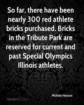 Michele Henson  - So far, there have been nearly 300 red athlete bricks purchased. Bricks in the Tribute Park are reserved for current and past Special Olympics Illinois athletes.