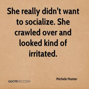 Michele Hunter  - She really didn't want to socialize. She crawled over and looked kind of irritated.