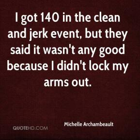 Michelle Archambeault  - I got 140 in the clean and jerk event, but they said it wasn't any good because I didn't lock my arms out.