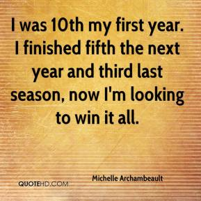 Michelle Archambeault  - I was 10th my first year. I finished fifth the next year and third last season, now I'm looking to win it all.