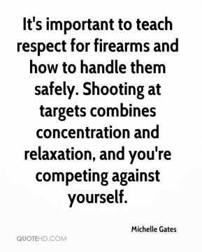 Michelle Gates  - It's important to teach respect for firearms and how to handle them safely. Shooting at targets combines concentration and relaxation, and you're competing against yourself.