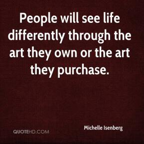 Michelle Isenberg  - People will see life differently through the art they own or the art they purchase.