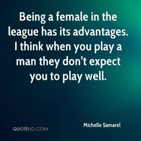 Being a female in the league has its advantages. I think when you play a man they don't expect you to play well.
